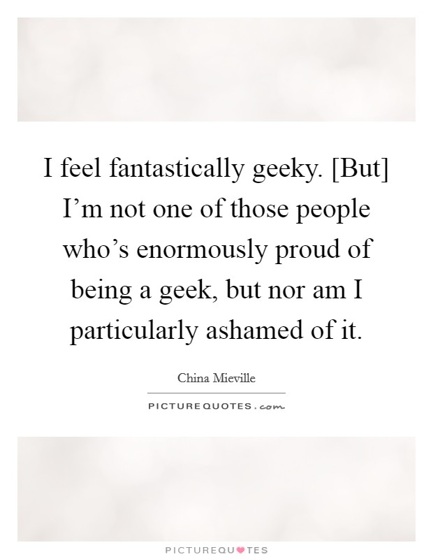 I feel fantastically geeky. [But] I'm not one of those people who's enormously proud of being a geek, but nor am I particularly ashamed of it Picture Quote #1