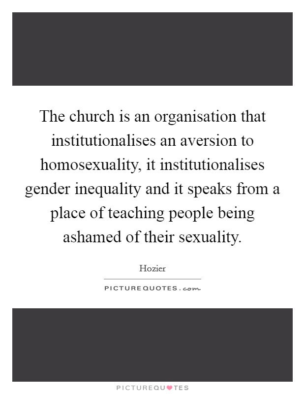 The church is an organisation that institutionalises an aversion to homosexuality, it institutionalises gender inequality and it speaks from a place of teaching people being ashamed of their sexuality Picture Quote #1