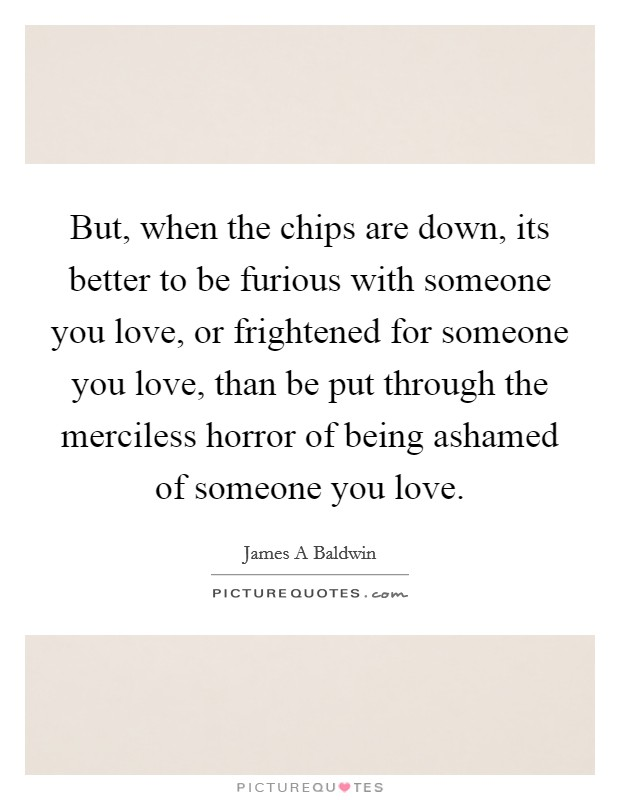 But, when the chips are down, its better to be furious with someone you love, or frightened for someone you love, than be put through the merciless horror of being ashamed of someone you love. Picture Quote #1