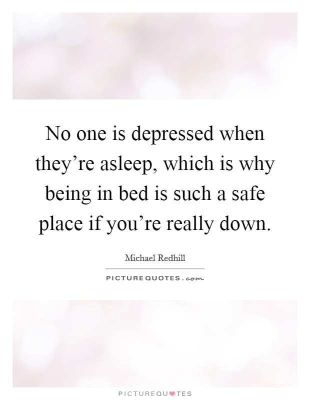 No one is depressed when they're asleep, which is why being in bed is such a safe place if you're really down Picture Quote #1