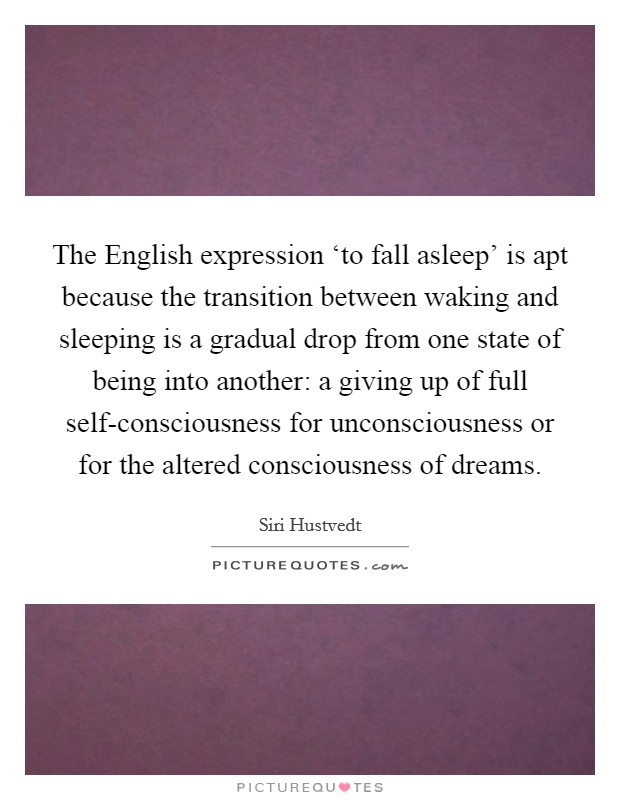 The English expression 'to fall asleep' is apt because the transition between waking and sleeping is a gradual drop from one state of being into another: a giving up of full self-consciousness for unconsciousness or for the altered consciousness of dreams. Picture Quote #1