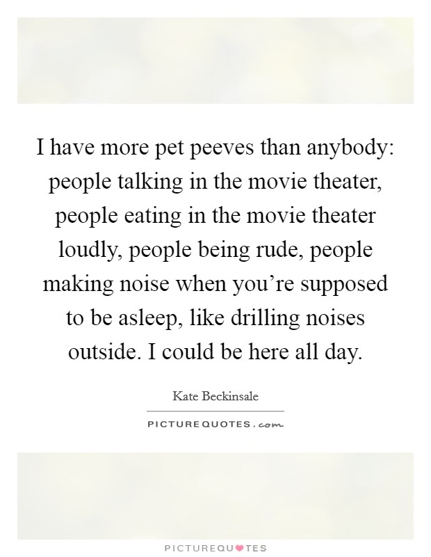 I have more pet peeves than anybody: people talking in the movie theater, people eating in the movie theater loudly, people being rude, people making noise when you're supposed to be asleep, like drilling noises outside. I could be here all day Picture Quote #1