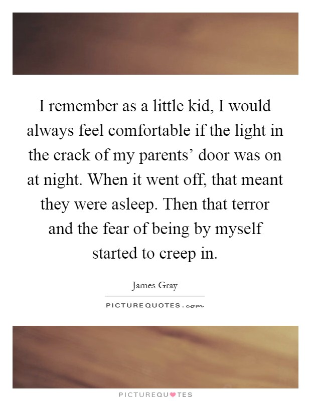 I remember as a little kid, I would always feel comfortable if the light in the crack of my parents' door was on at night. When it went off, that meant they were asleep. Then that terror and the fear of being by myself started to creep in Picture Quote #1