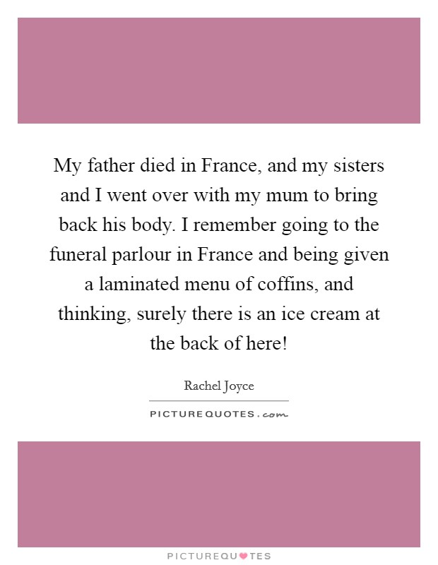 My father died in France, and my sisters and I went over with my mum to bring back his body. I remember going to the funeral parlour in France and being given a laminated menu of coffins, and thinking, surely there is an ice cream at the back of here! Picture Quote #1