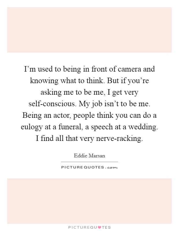 I'm used to being in front of camera and knowing what to think. But if you're asking me to be me, I get very self-conscious. My job isn't to be me. Being an actor, people think you can do a eulogy at a funeral, a speech at a wedding. I find all that very nerve-racking Picture Quote #1