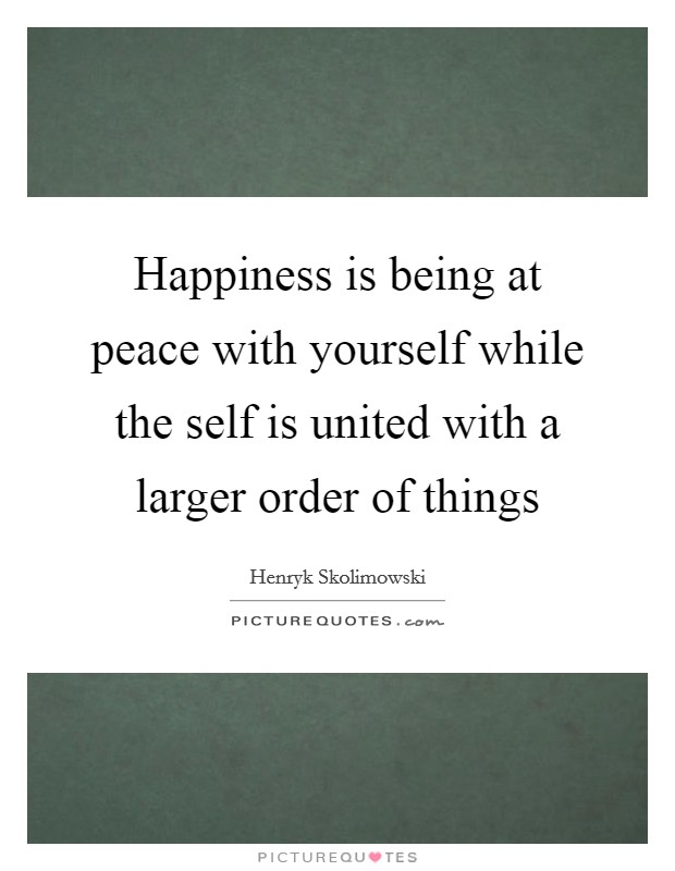 Happiness is being at peace with yourself while the self is united with a larger order of things Picture Quote #1