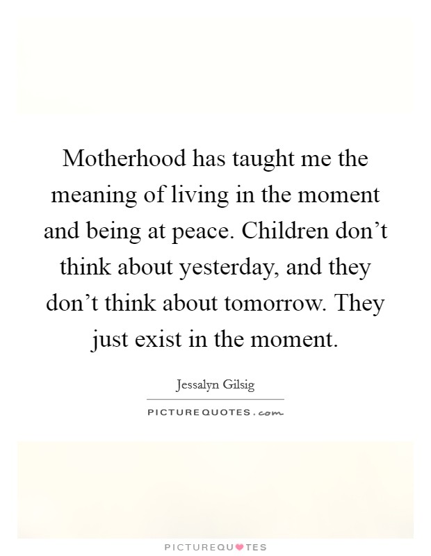 Motherhood has taught me the meaning of living in the moment and being at peace. Children don't think about yesterday, and they don't think about tomorrow. They just exist in the moment Picture Quote #1