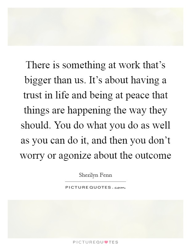 There is something at work that's bigger than us. It's about having a trust in life and being at peace that things are happening the way they should. You do what you do as well as you can do it, and then you don't worry or agonize about the outcome Picture Quote #1