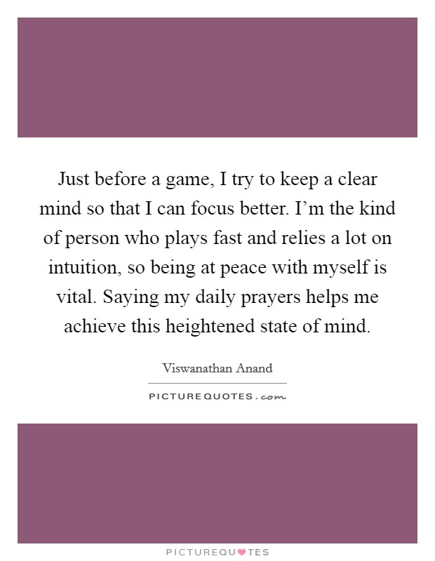 Just before a game, I try to keep a clear mind so that I can focus better. I'm the kind of person who plays fast and relies a lot on intuition, so being at peace with myself is vital. Saying my daily prayers helps me achieve this heightened state of mind Picture Quote #1