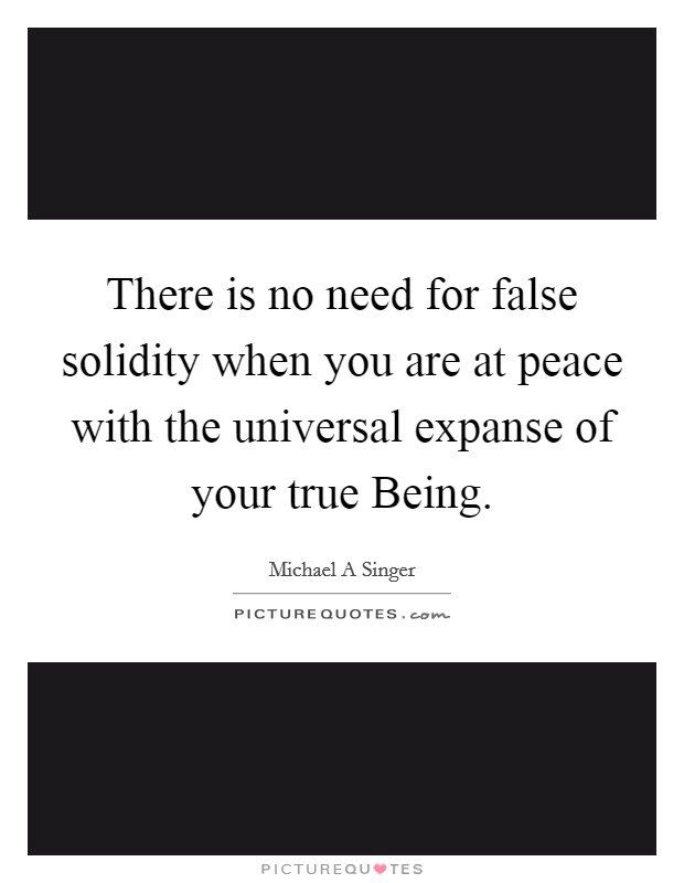 There is no need for false solidity when you are at peace with the universal expanse of your true Being Picture Quote #1