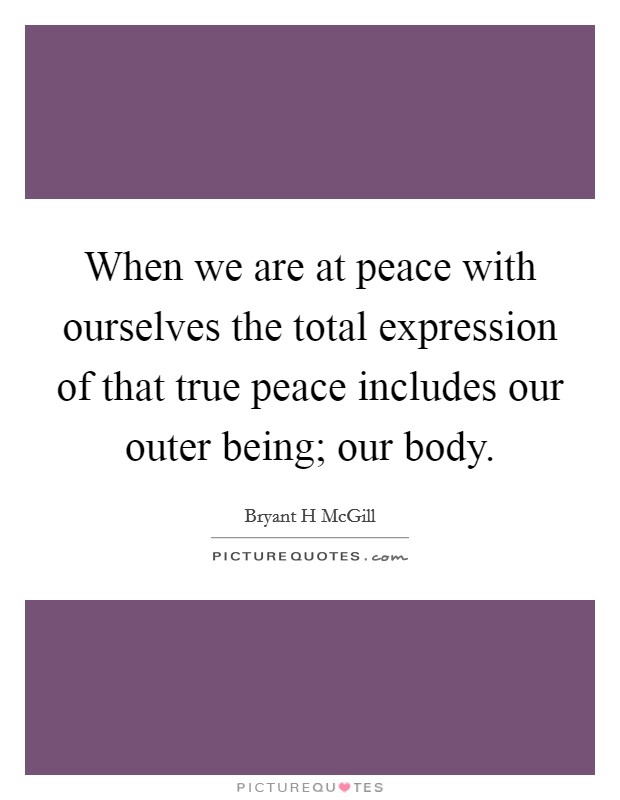 When we are at peace with ourselves the total expression of that true peace includes our outer being; our body Picture Quote #1