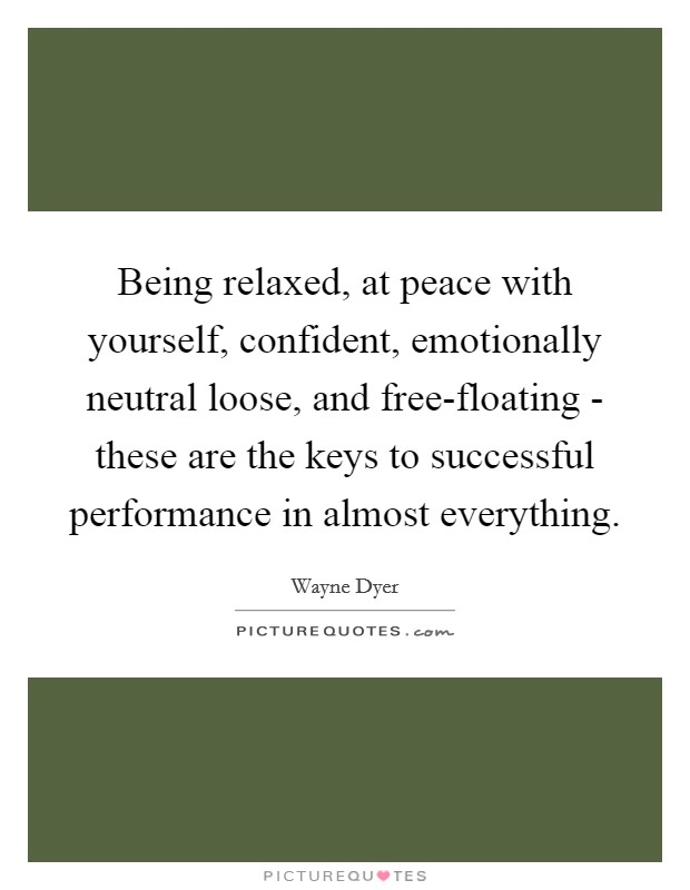 Being relaxed, at peace with yourself, confident, emotionally neutral loose, and free-floating - these are the keys to successful performance in almost everything Picture Quote #1
