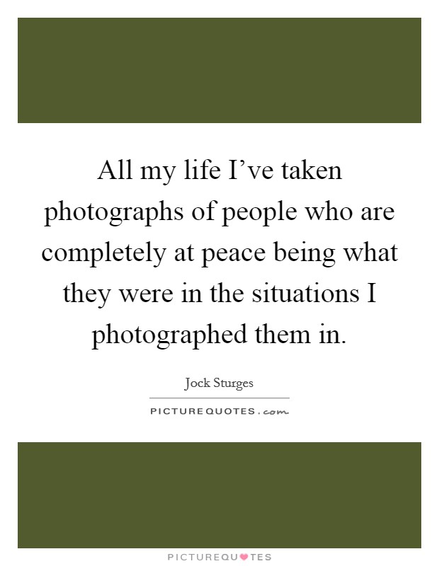 All my life I've taken photographs of people who are completely at peace being what they were in the situations I photographed them in Picture Quote #1