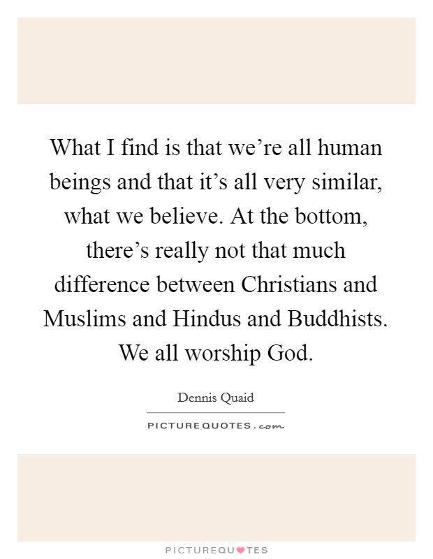 What I find is that we're all human beings and that it's all very similar, what we believe. At the bottom, there's really not that much difference between Christians and Muslims and Hindus and Buddhists. We all worship God Picture Quote #1