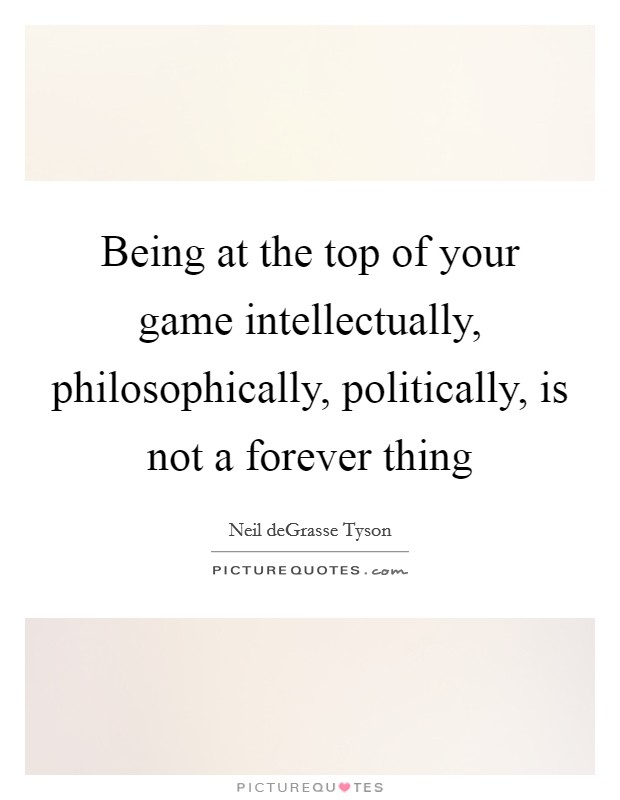 Being at the top of your game intellectually, philosophically, politically, is not a forever thing Picture Quote #1