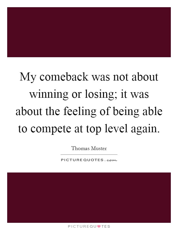 My comeback was not about winning or losing; it was about the feeling of being able to compete at top level again Picture Quote #1