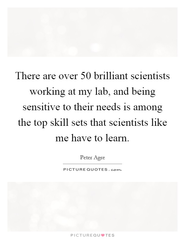 There are over 50 brilliant scientists working at my lab, and being sensitive to their needs is among the top skill sets that scientists like me have to learn. Picture Quote #1