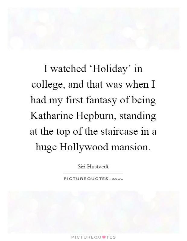 I watched 'Holiday' in college, and that was when I had my first fantasy of being Katharine Hepburn, standing at the top of the staircase in a huge Hollywood mansion Picture Quote #1