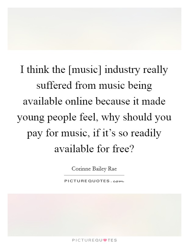 I think the [music] industry really suffered from music being available online because it made young people feel, why should you pay for music, if it's so readily available for free? Picture Quote #1