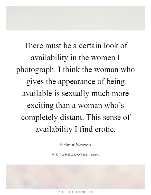 There must be a certain look of availability in the women I photograph. I think the woman who gives the appearance of being available is sexually much more exciting than a woman who's completely distant. This sense of availability I find erotic Picture Quote #1