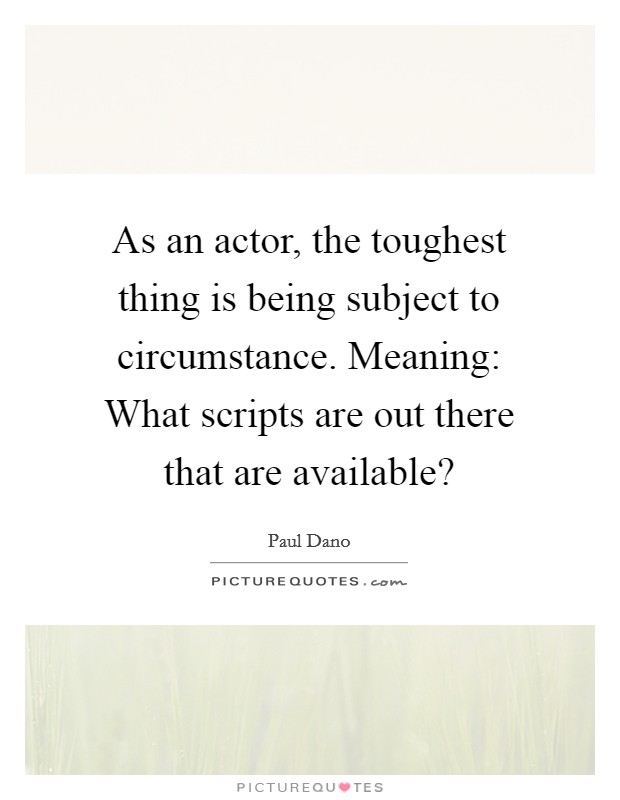 As an actor, the toughest thing is being subject to circumstance. Meaning: What scripts are out there that are available? Picture Quote #1