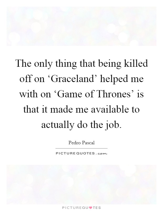 The only thing that being killed off on 'Graceland' helped me with on 'Game of Thrones' is that it made me available to actually do the job Picture Quote #1