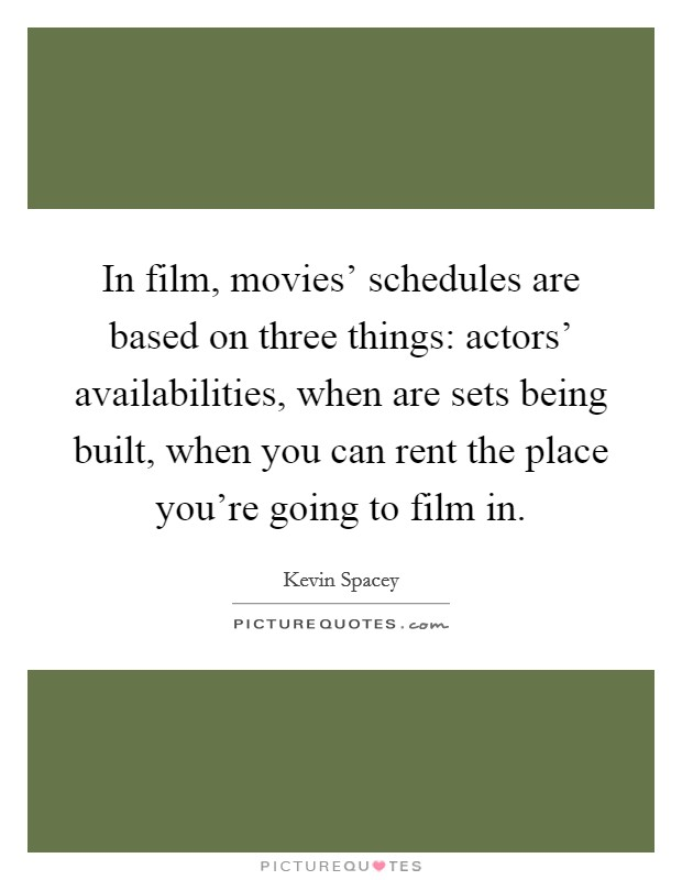 In film, movies' schedules are based on three things: actors' availabilities, when are sets being built, when you can rent the place you're going to film in Picture Quote #1