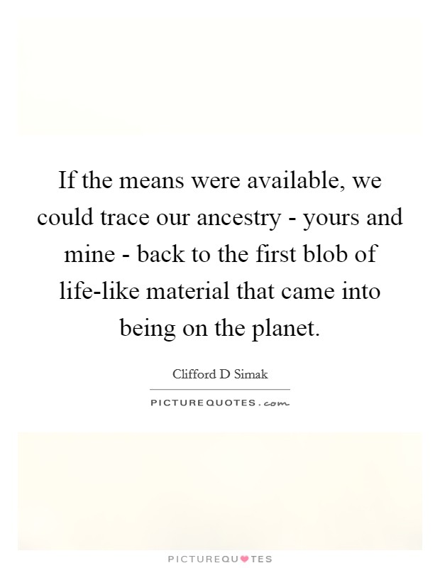 If the means were available, we could trace our ancestry - yours and mine - back to the first blob of life-like material that came into being on the planet Picture Quote #1