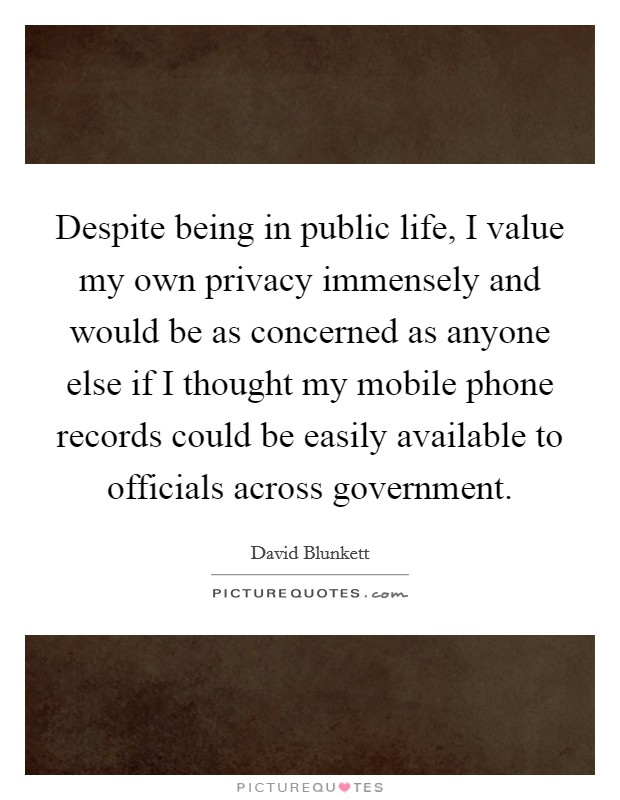 Despite being in public life, I value my own privacy immensely and would be as concerned as anyone else if I thought my mobile phone records could be easily available to officials across government Picture Quote #1