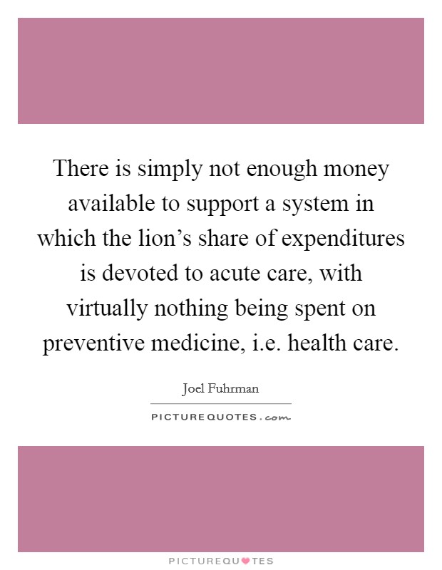 There is simply not enough money available to support a system in which the lion's share of expenditures is devoted to acute care, with virtually nothing being spent on preventive medicine, i.e. health care Picture Quote #1