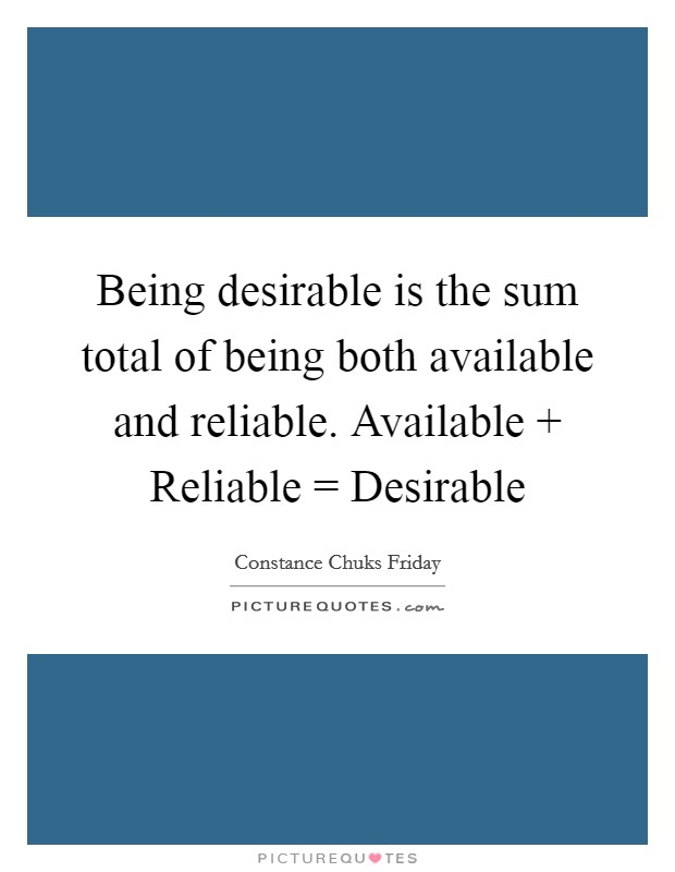 Being desirable is the sum total of being both available and reliable. Available   Reliable = Desirable Picture Quote #1