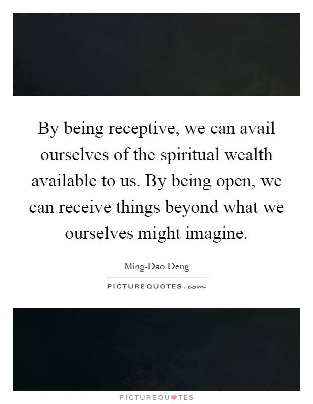 By being receptive, we can avail ourselves of the spiritual wealth available to us. By being open, we can receive things beyond what we ourselves might imagine Picture Quote #1