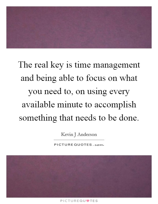 The real key is time management and being able to focus on what you need to, on using every available minute to accomplish something that needs to be done Picture Quote #1