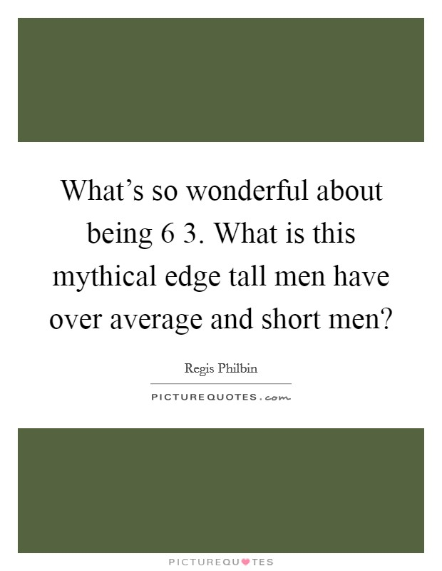 What's so wonderful about being 6 3. What is this mythical edge tall men have over average and short men? Picture Quote #1
