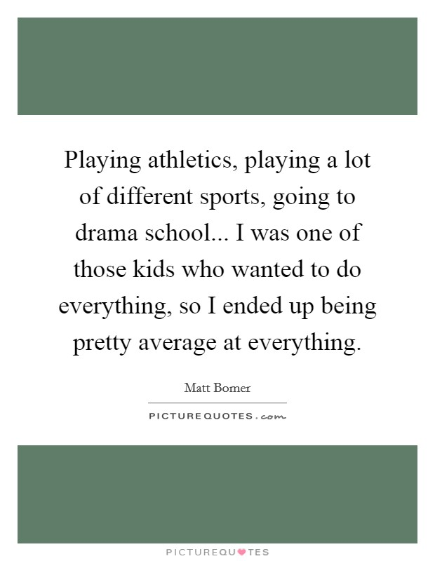 Playing athletics, playing a lot of different sports, going to drama school... I was one of those kids who wanted to do everything, so I ended up being pretty average at everything Picture Quote #1