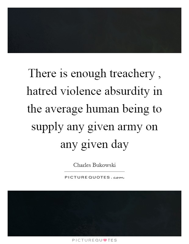 There is enough treachery , hatred violence absurdity in the average human being to supply any given army on any given day Picture Quote #1