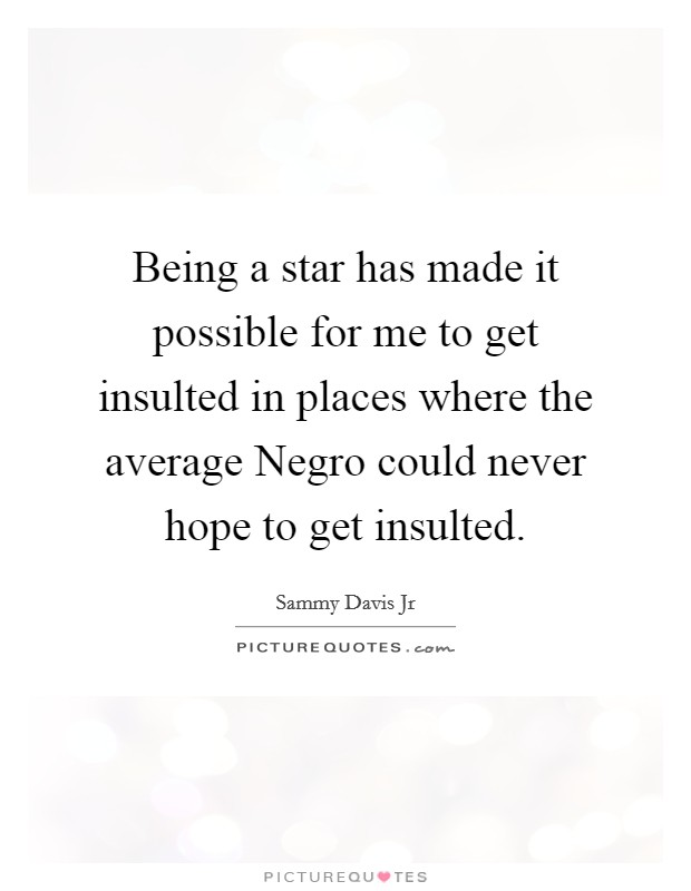 Being a star has made it possible for me to get insulted in places where the average Negro could never hope to get insulted Picture Quote #1