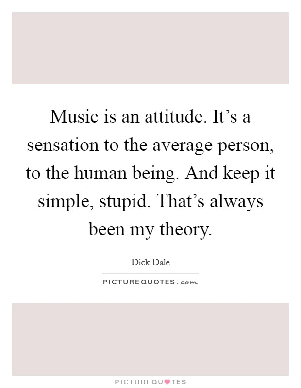 Music is an attitude. It's a sensation to the average person, to the human being. And keep it simple, stupid. That's always been my theory. Picture Quote #1