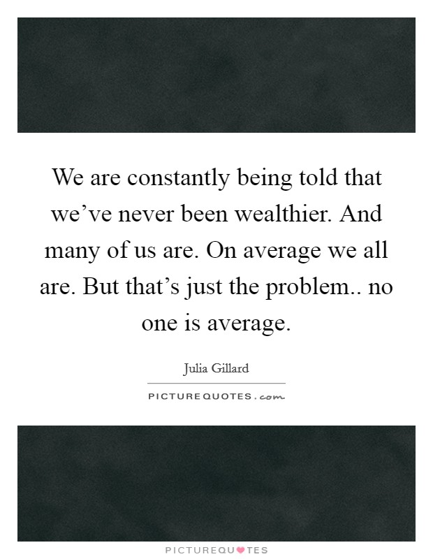 We are constantly being told that we've never been wealthier. And many of us are. On average we all are. But that's just the problem.. no one is average Picture Quote #1
