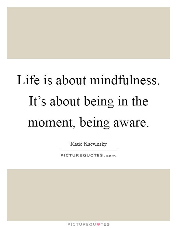 Life is about mindfulness. It's about being in the moment, being aware Picture Quote #1