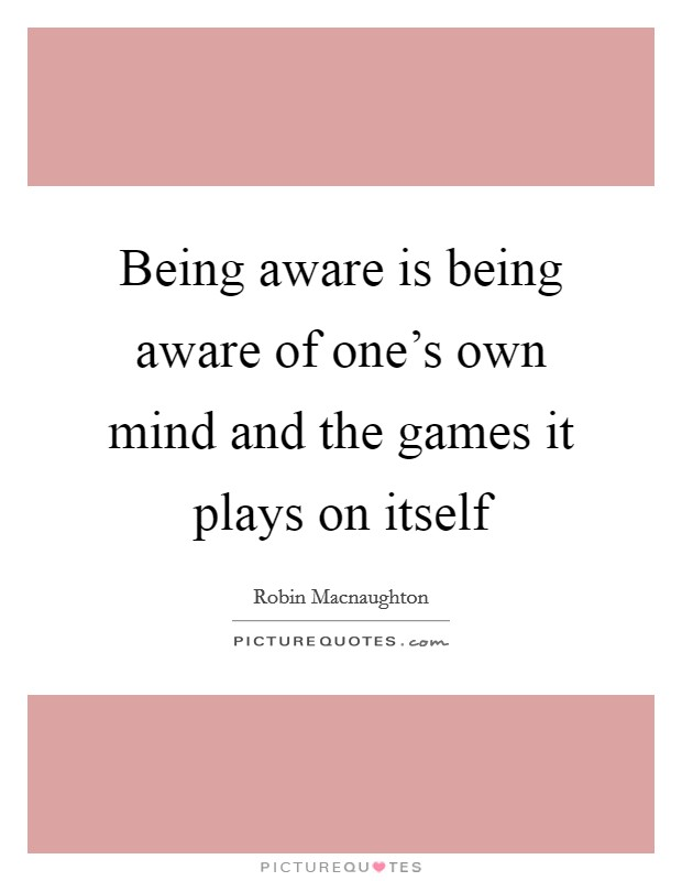 Being aware is being aware of one's own mind and the games it plays on itself Picture Quote #1