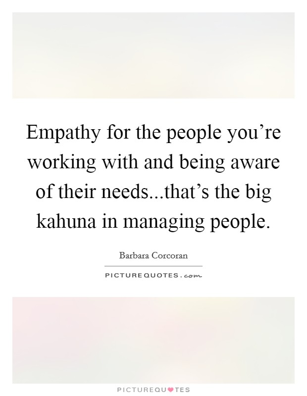 Empathy for the people you're working with and being aware of their needs...that's the big kahuna in managing people Picture Quote #1