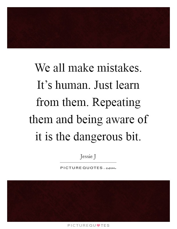 We all make mistakes. It's human. Just learn from them. Repeating them and being aware of it is the dangerous bit Picture Quote #1