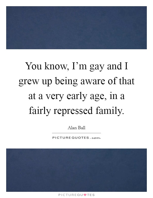 You know, I'm gay and I grew up being aware of that at a very early age, in a fairly repressed family Picture Quote #1