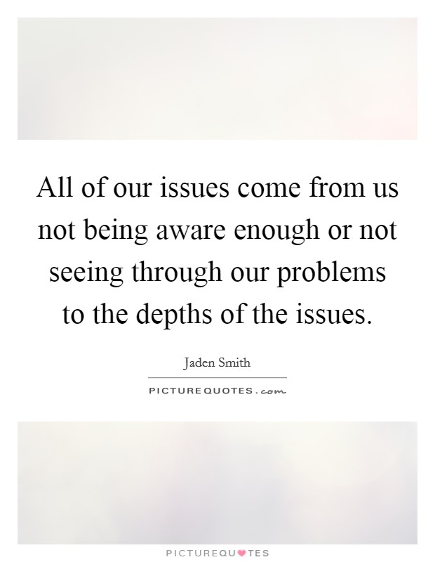 All of our issues come from us not being aware enough or not seeing through our problems to the depths of the issues Picture Quote #1