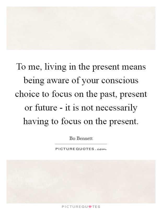 To me, living in the present means being aware of your conscious choice to focus on the past, present or future - it is not necessarily having to focus on the present Picture Quote #1