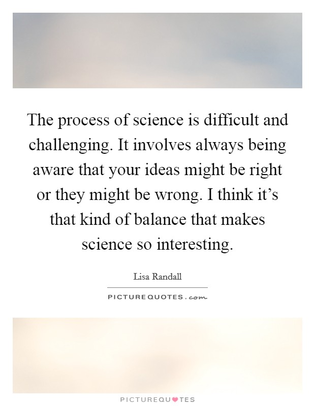 The process of science is difficult and challenging. It involves always being aware that your ideas might be right or they might be wrong. I think it's that kind of balance that makes science so interesting Picture Quote #1