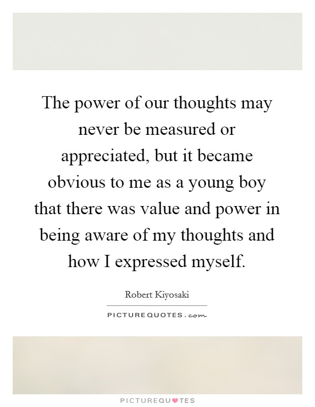 The power of our thoughts may never be measured or appreciated, but it became obvious to me as a young boy that there was value and power in being aware of my thoughts and how I expressed myself Picture Quote #1