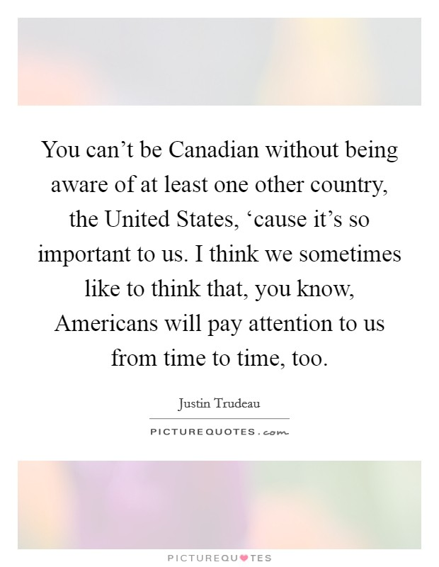 You can't be Canadian without being aware of at least one other country, the United States, 'cause it's so important to us. I think we sometimes like to think that, you know, Americans will pay attention to us from time to time, too Picture Quote #1