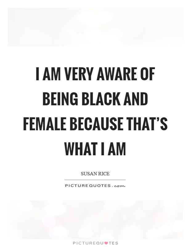 I am very aware of being black and female because that's what I am Picture Quote #1